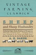 Sheep and Sheep Husbandry - Embracing Origin, Breeds, Breeding and Management; With Facts Concerning Goats - Containing Extracts from Livestock for the Farmer and Stock Owner ebook by A. H. Baker