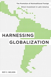 Harnessing Globalization - The Promotion of Nontraditional Foreign Direct Investment in Latin America ebook by Roy C. Nelson