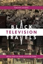 Black Television Travels - African American Media around the Globe ebook by Timothy Havens