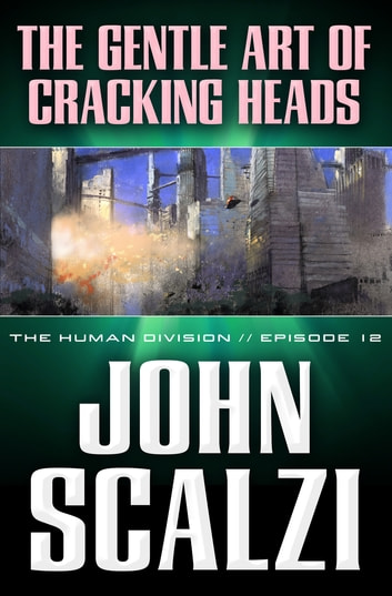 The Human Division #12: The Gentle Art of Cracking Heads ebook by John Scalzi