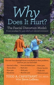 Why Does It Hurt? - The Fascial Distortion Model: A new paradigm for pain relief and restored movement ebook by Todd A. Capistrant, DO, MHA