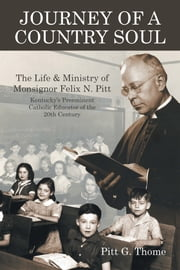 Journey of a Country Soul - The Life & Ministry of Monsignor Felix N. Pitt, Kentuckys Preeminent Catholic Educator of the 20Th Century ebook by Pitt G. Thome