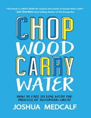 Chop Wood Carry Water: How to Fall In Love With the Process of Becoming Great ebook by Joshua Medcalf
