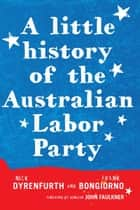 A Little History of the Australian Labor Party ebook by Frank Bongiorno, Nick Dyrenfurth, Senator John Faulkner