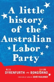 A Little History of the Australian Labor Party ebook by Frank Bongiorno,Nick Dyrenfurth,Senator John Faulkner