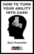 HOW TO TURN YOUR ABILITY INTO CASH - THink - Believe - Recieve eBook by Earl Prevette, James M. Brand