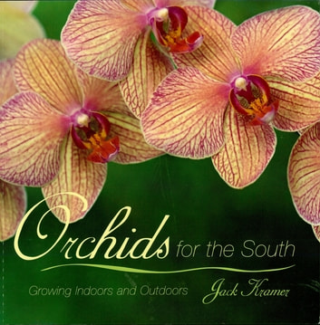 Orchids for the South - Growing Indoors and Outdoors ebook by Jack Kramer