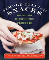 Simple Italian Snacks - More Recipes from America's Favorite Panini Bar ebook by Jason Denton,Kathryn Kellinger