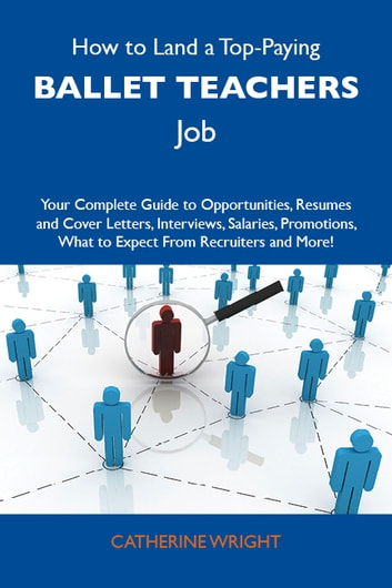 How to Land a Top-Paying Ballet teachers Job: Your Complete Guide to Opportunities, Resumes and Cover Letters, Interviews, Salaries, Promotions, What to Expect From Recruiters and More ebook by Wright Catherine
