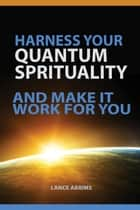 HARNESS YOUR QUANTUM SPIRITUALITY And Make It Work For You ebook by Lance Abrims