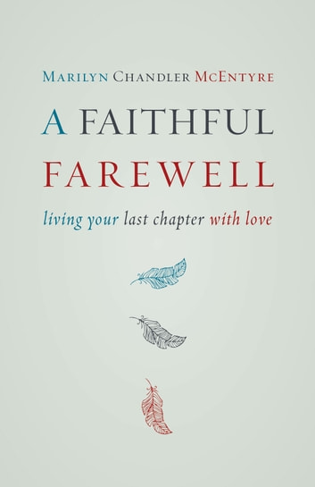 A Faithful Farewell - Living Your Last Chapter with Love eBook by Marilyn McEntyre