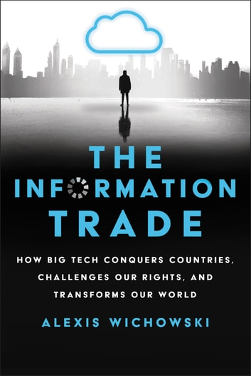 The Information Trade - How Big Tech Conquers Countries, Challenges Our Rights, and Transforms Our World ebook by Alexis Wichowski