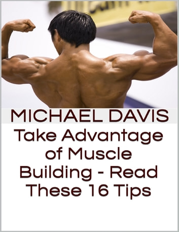 Take Advantage of Muscle Building - Read These 16 Tips ebook by Michael Davis