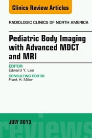 Pediatric Body Imaging with Advanced MDCT and MRI, An Issue of Radiologic Clinics of North America, ebook by Edward Y Lee