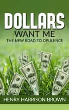 Dollars Want Me - the new road to opulence ebook by Henry Harrison Brown