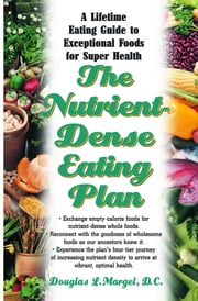 The Nutrient Dense Eating Plan - A Life-Time Eating Guide to Exceptional Foods for Super Health ebook by Douglas L. Margel D.G.,Kevin J. Hopkins
