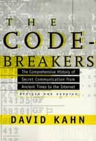 The Codebreakers - The Comprehensive History of Secret Communication from Ancient Times to the Internet ebook by David Kahn