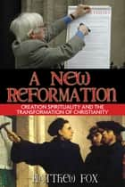 A New Reformation - Creation Spirituality and the Transformation of Christianity ebook by Matthew Fox