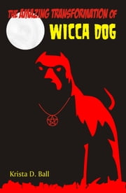 The Amazing Transformation of Wicca Dog ebook by Krista D. Ball