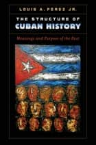 The Structure of Cuban History - Meanings and Purpose of the Past ebook by Louis A. Pérez