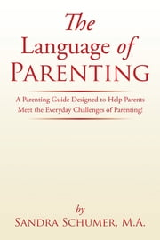 The Language of Parenting - A Parenting Guide Designed to Help Parents Meet the Everyday Challenges of Parenting! ebook by Sandra Schumer, M.A.