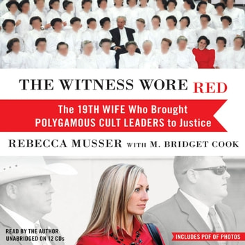 The Witness Wore Red - The 19th Wife Who Brought Polygamous Cult Leaders to Justice audiobook by Rebecca Musser
