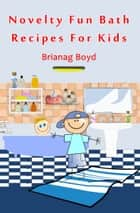 Novelty Fun Bath Recipes For Kids ebook by Brianag Boyd
