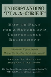 Understanding TIAA-CREF - How to Plan for a Secure and Comfortable Retirement ebook by Irving S. Schloss,Deborah V. Abildsoe