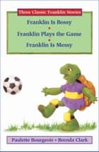 Franklin Is Bossy, Franklin Plays the Game, and Franklin Is Messy ebook by Paulette Bourgeois, Brenda Clark