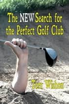The NEW Search for the Perfect Golf Club ebook by Tom Wishon