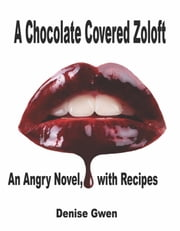 A Chocolate Covered Zoloft - An Angry Novel, With Recipes ebook by Denise Gwen