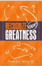 Recognize Your Greatness ebook by Floyd D.A. Miley III