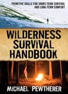 Wilderness Survival Handbook : Primitive Skills for Short-Term Survival and Long-Term Comfort: Primitive Skills for Short-Term Survival and Long-Term Comfort ebook by Michael Pewtherer