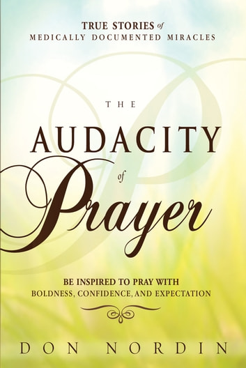 The Audacity of Prayer - Be Inspired to Pray with Boldness, Confidence and Expectation ebook by Don Nordin