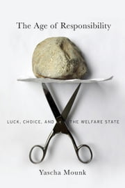 The Age of Responsibility - Luck, Choice, and the Welfare State ebook by Yascha Mounk