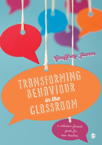 Transforming Behaviour in the Classroom - A solution-focused guide for new teachers ebook by Dr. Geoffrey James