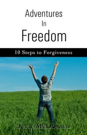 Adventures in Freedom: 10 Steps to Forgiveness ebook by Julie McDonald