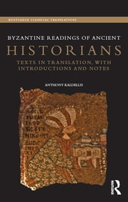 Byzantine Readings of Ancient Historians - Texts in Translation, with Introductions and Notes ebook by Anthony Kaldellis
