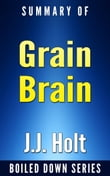Grain Brain: The Surprising Truth About Wheat, Carbs and Sugars Your Brain's Silent Killers by Neurologist David Perlmutter... In 20 Minutes Summarized by J.J. Holt