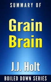 Grain Brain: The Surprising Truth About Wheat, Carbs and Sugars Your Brain's Silent Killers by Neurologist David Perlmutter... In 20 Minutes Summarized by J.J. Holt ebook by J.J. Holt