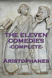 The Eleven Comedies -Complete- ebook by Aristophanes Aristophanes