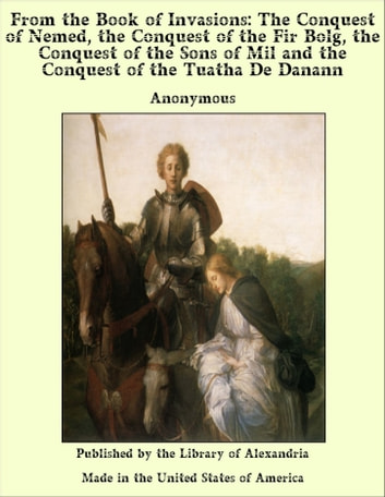 From of invasions: The Conquest of Nemed, The Conquest of The Fir Bolg, The Conquest of The Sons of Mil and The Conquest of The Tuatha De Danann ebook by Anonymous