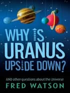 Why Is Uranus Upside Down? ebook by Fred Watson