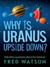 Why Is Uranus Upside Down? - And other questions about the Universe ebook by Fred Watson
