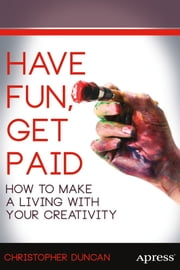 Have Fun, Get Paid - How to Make a Living with Your Creativity ebook by Christopher Duncan