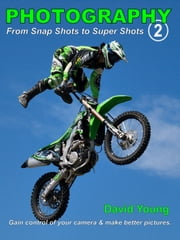 Photography - from Snap Shots to Super Shots. Vol. 2 - Gain control of your camera & get better pictures! ebook by David Young
