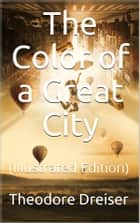 The Color of a Great City - (Illustrated Edition) ebook by Theodore Dreiser