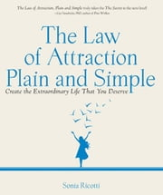 The Law of Attraction, Plain and Simple: Create the Extraordinary Life That You Deserve - Create the Extraordinary Life that You Deserve ebook by Sonia Ricotti