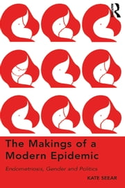 The Makings of a Modern Epidemic - Endometriosis, Gender and Politics ebook by Kate Seear