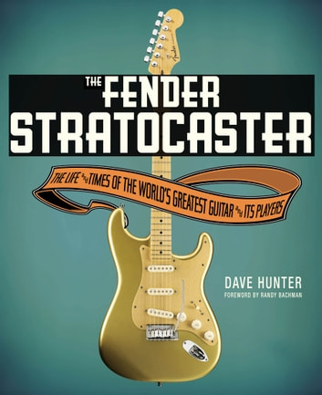 The Fender Stratocaster - The Life & Times of the World's Greatest Guitar & Its Players ebook by Dave Hunter